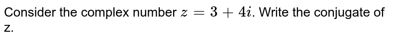 Consider the complex number `z=3+4i`. Write the conjugate of z.