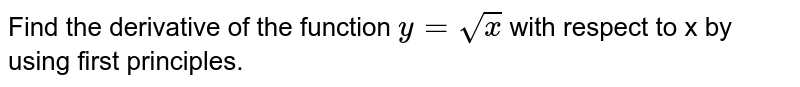 Find   the   derivative    of    the function `y=sqrt x`   with respect to x by using first principles.