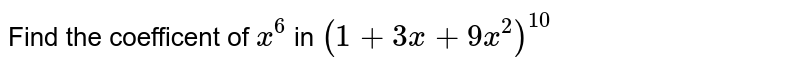 Find the coefficent of `x^(6)` in `(1+3x+9x^(2))^(10)`