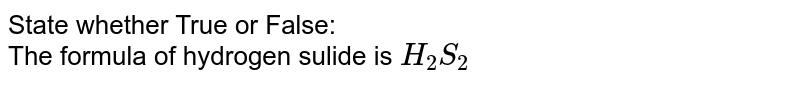 State whether True or False: <br> The formula of hydrogen sulide is `H_2S_2`