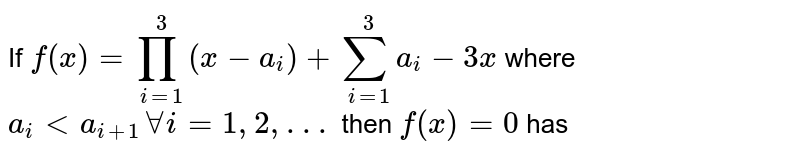 If `f(x)= prod_(i=1)^3 (x-a_i) +sum_(i=1)^3a_i-3x` where `a_i lt a_(i+1) forall i=1,2,. . . ` then `f(x)=0` has