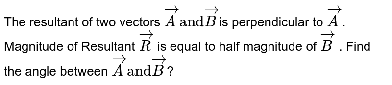 """The resultant of two vectors `vecA """"and""""vecB `is perpendicular to `vecA`. Magnitude of Resultant `vecR` is equal to half magnitude of `vecB` . Find the  angle between `vecA""""and""""vecB`?"""
