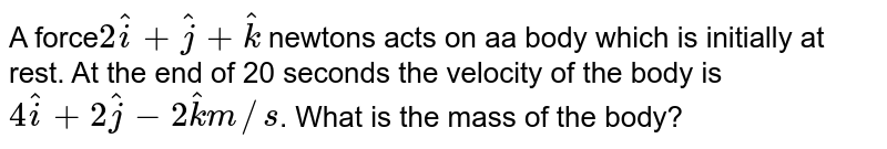 A force` 2hati+hatj+hatk` newtons acts on aa body which is initially at rest. At the end of 20 seconds the velocity of the body is `4hati+2hatj-2hatk m//s`. What is the mass of the body?