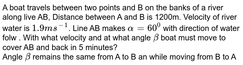 A boat travels between two points and B on the banks of a river along live AB, Distance between A and B is 1200m. Velocity of river water is `1.9ms^(-1)`. Line AB makes `alpha=60^(0)` with direction of water folw . With what velocity and at what angle `beta` boat must move to cover AB and back in 5 minutes?<br> Angle `beta` remains the same from A to B an while moving from B to A