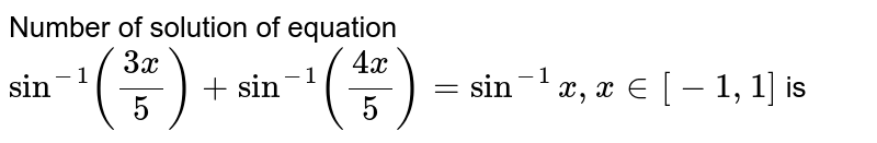 Number of solution of equation `Sin^-1((3x)/5)+Sin^-1((4x)/5)=Sin^-1x , x in [-1,1]` is