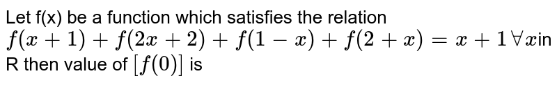 Let f(x) be a function which satisfies the relation `f(x+1)+f(2x+2)+f(1-x)+f(2+x)=x+1``AA x `in R then value of `[f(0)]` is