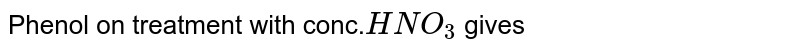 Phenol on treatment with conc.`HNO_3` gives
