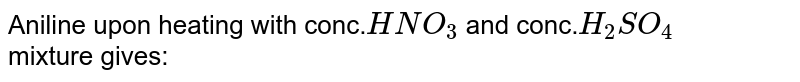 Aniline upon heating with conc.`HNO_3` and conc.`H_2SO_4` <br> mixture gives:
