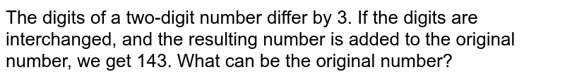 The digits of a two-digit number differ by 3. If the digits are interchanged, and the resulting number is added to the original number, we get 143. What can be the original number?