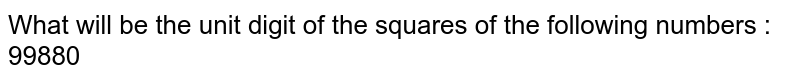 What will be the unit digit of the squares of the following numbers : 99880