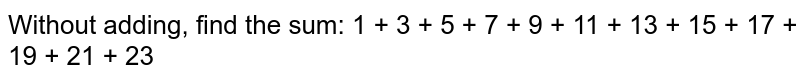 Without adding, find the sum:  1 + 3 + 5 + 7 + 9 + 11 + 13 + 15 + 17 + 19 + 21 + 23
