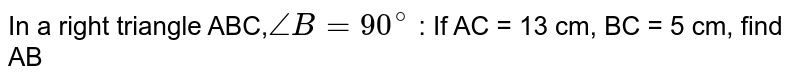 In a right triangle ABC,`angle B = 90^@` : If AC = 13 cm, BC = 5 cm, find AB
