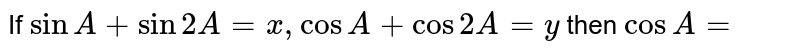 If `sinA+sin2A=x, cosA+cos2A=y` then `cosA=`