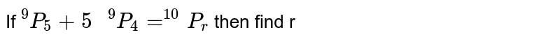 """If `""""""""^9P_5+""""5 """"^9P_4=^(10)P_r` then find r"""