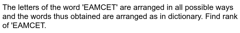 The letters of the word 'EAMCET' are arranged in all possible ways and the words thus obtained are arranged as in dictionary. Find rank of 'EAMCET.