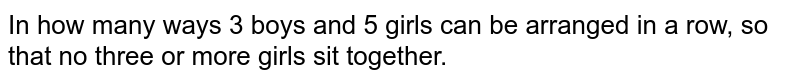 In how many ways 3 boys and 5 girls can be arranged in a row, so that no three or more girls sit together.