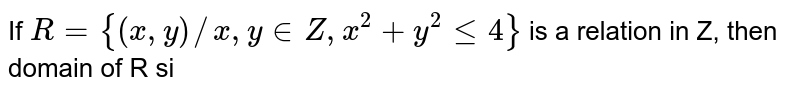 If `R={(x,y)//x,y in Z, x^(2)+y^(2)le4}` is a relation in Z, then domain of R si