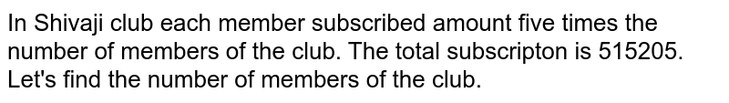 In Shivaji club each member subscribed amount five times the number of members of the club. The total subscripton is 515205. Let's find the number of members of the club.