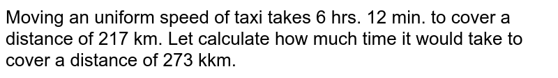 Moving an uniform speed of taxi takes 6 hrs. 12 min. to cover a distance of 217 km. Let calculate how much time it would take to cover a distance of 273 kkm.