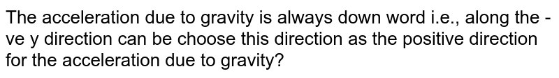 The acceleration due to gravity is always down word i.e., along the - ve y direction can be choose this direction as the positive direction for the acceleration due to gravity?