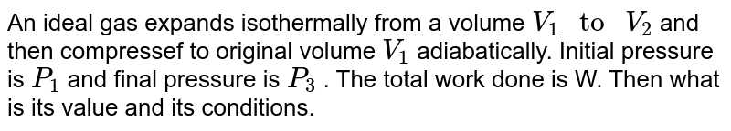 """An ideal gas expands isothermally from a volume `V_(1) """" to """" V_(2)` and then compressef to original volume `V_(1)` adiabatically. Initial pressure is `P_(1)` and final pressure is `P_(3)` . The total work done is W. Then what is its value and its conditions."""