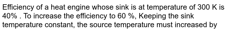 Efficiency of a heat engine whose sink is at temperature of 300 K is 40% . To increase the efficiency to 60 %, Keeping the sink temperature constant, the source temperature must increased by