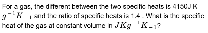 For a gas, the different between the two specific heats is 4150J K`g^(-1) K_(-1)` and the ratio of specific heats is 1.4 . What is the specific heat of the gas at constant volume in `J Kg^(-1) K_(-1)`?