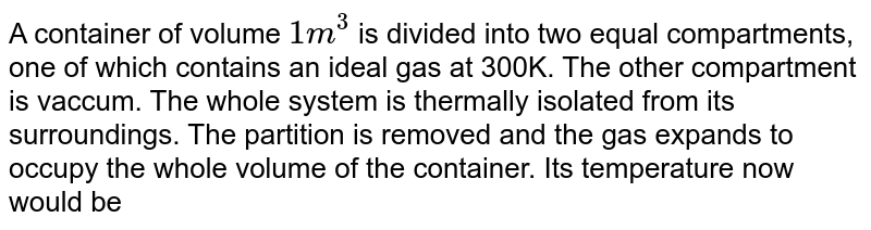 A container of volume `1m^(3)` is divided into two equal compartments, one of which contains an ideal gas at 300K. The other compartment is vaccum. The whole system is thermally isolated from its surroundings. The partition is removed and the gas expands to occupy the whole volume of the container. Its temperature now would be