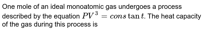 One mole of an ideal monoatomic gas undergoes a process described by the equation `PV^(3)=constant`. The heat capacity of the gas during this process is