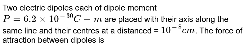 Two electric dipoles each of dipole moment `P = 6.2 xx 10^(-30)C-m` are placed with their axis along the same line and their centres at a distanced = `10^(-8)cm`. The force of attraction between dipoles is