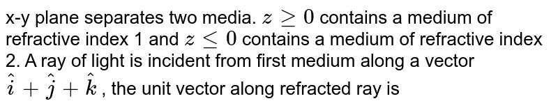 x-y plane separates two media. `z gt= 0`  contains a medium of refractive index 1 and `z lt= 0`  contains a  medium of refractive index 2. A ray of light is incident from first medium along a vector `hati + hatj + hatk` ,  the unit vector along refracted ray is