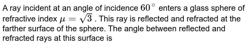 A ray incident at an angle of incidence `60^@` enters a glass sphere of refractive index `mu = sqrt3`  . This ray is reflected and refracted at the farther surface of the sphere. The angle between reflected and refracted rays at this surface is