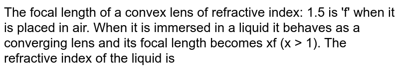 The focal length of a convex lens of refractive index: 1.5 is 'f' when it is placed in air. When it is immersed in a liquid it behaves as a converging lens and its focal length becomes xf (x > 1). The refractive index of the liquid is