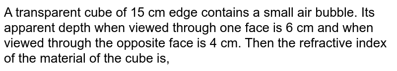 A transparent cube of 15 cm edge contains a small air bubble. Its apparent depth when viewed through one face is 6 cm and when viewed through the opposite face is 4 cm. Then the refractive index of the material of the cube is,
