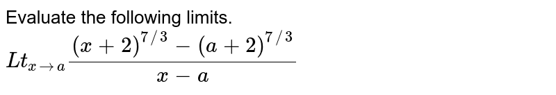 Evaluate the following limits. <br> `Lt_(xto0)((x+2)^(7//3)-(a+2)^(7//3))/(x-a)`