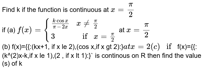 Find k if the function is continuous at `x=(pi)/(2)`  <br> if  (a) `f(x)={{:((k cos x )/(pi-2x),x ne (pi)/(2)),(3,if x=(pi)/(2)):}` at `x=(pi)/(2)`  <br> (b) f(x)={{:(kx+1, if x le 2),(cos x,if x gt 2):}` at x=2 <br> (c ) if `f(x)={{:(k^(2)x-k,if x le 1),(2 , if x lt 1):}` is continous on R then find the value  (s) of k