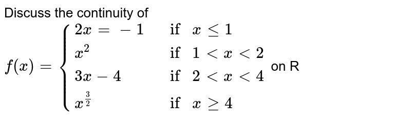 Discuss the continuity of <br> `f(x)={{:(2x=-1,if x le1),(x^(2),if 1 lt x lt 2),(3x-4,if 2lt x lt 4),(x^(3/2),if x ge4):}` on R