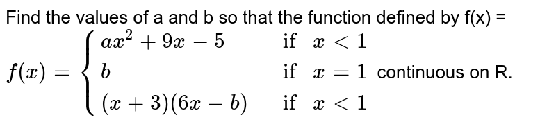 Find the values of a and b so that the function defined by f(x) = <br> `f(x)={{:(ax^(2)+9x-5,ifxlt1),(b,ifx=1),((x+3)(6x-b),ifxlt 1):}` continuous on R.