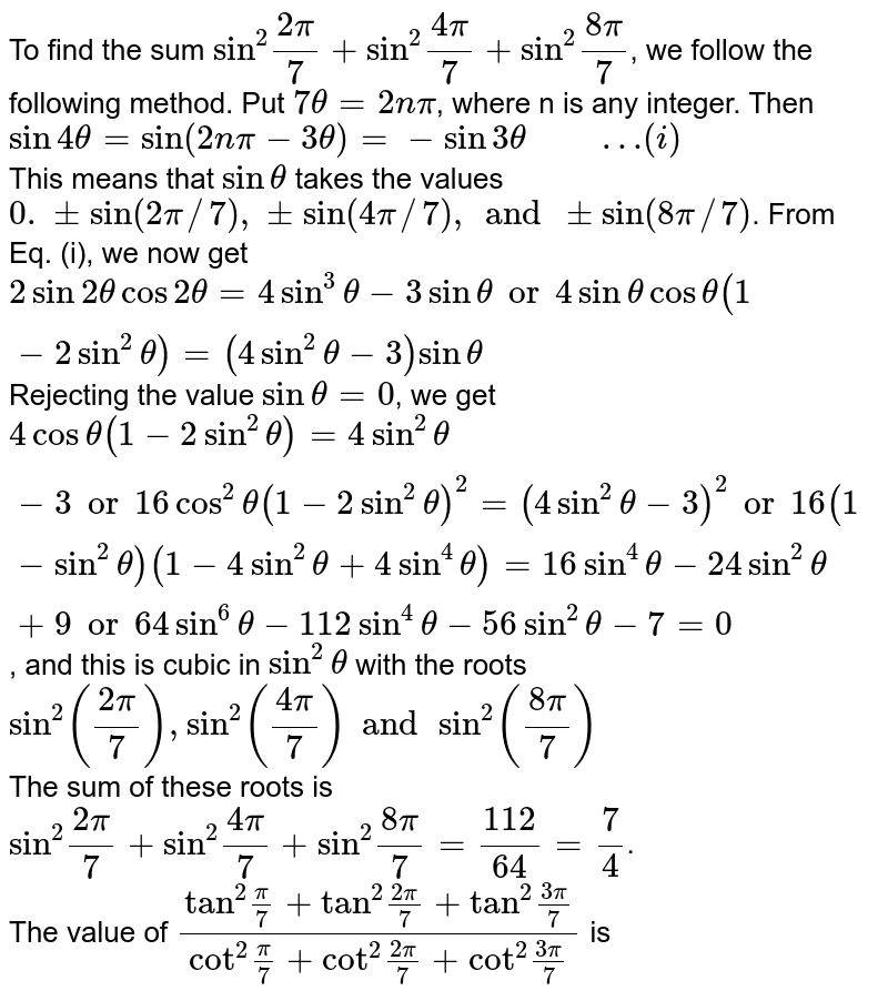 """To find the sum `""""sin""""^(2) (2pi)/(7) + """"sin""""^(2) (4pi)/(7) + """"sin""""^(2) (8pi)/(7)`, we follow the following method. Put `7 theta = 2 n pi`, where n is any integer. Then `sin 4 theta = sin (2n pi - 3 theta) = - sin 3 theta""""     """"…(i)` <br> This means that `sin theta` takes the values `0. +- sin (2pi//7), +- sin (4pi//7), and +- sin (8pi//7)`. From Eq. (i), we now get `2 sin 2theta cos 2 theta = 4 sin^(3) theta - 3 sin theta or 4 sin theta cos theta(1 - 2 sin^(2) theta) = (4 sin^(2) theta - 3) sin theta` Rejecting the value `sin theta = 0`, we get `4 cos theta (1-2 sin^(2) theta) = 4 sin^(2) theta - 3 or 16 cos^(2) theta (1-2sin^(2)theta)^(2) = (4 sin^(2) theta - 3)^(2) or 16(1-sin^(2)theta)(1-4 sin^(2)theta + 4 sin^(4) theta) = 16 sin^(4) theta - 24 sin^(2) theta + 9 or 64 sin^(6) theta - 112 sin^(4) theta - 56 sin^(2) theta - 7 = 0`, and this is cubic in `sin^(2) theta` with the roots `sin^(2) ((2pi)/(7)),sin^(2)((4pi)/(7))and sin^(2) ((8pi)/(7))` <br> The sum of these roots is `""""sin""""^(2) (2pi)/(7) + """"sin""""^(2) (4pi)/(7) + """"sin""""^(2) (8pi)/(7) = (112)/(64) = (7)/(4)`. <br> The value of `(""""tan""""^(2)(pi)/(7)+""""tan""""^(2)(2pi)/(7)+""""tan""""^(2) (3pi)/(7))/(""""cot""""^(2)(pi)/(7)+""""cot""""^(2) (2pi)/(7) + """"cot""""^(2) (3pi)/(7))` is"""