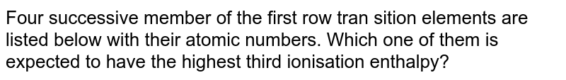 Four successive member of the first row tran sition elements are listed below with their atomic numbers. Which one of them is expected to have the highest third ionisation enthalpy?