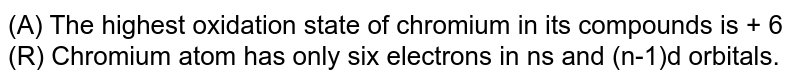 (A) The highest oxidation state of chromium in its compounds is + 6 <br> (R) Chromium atom has only six electrons in ns and (n-1)d orbitals.