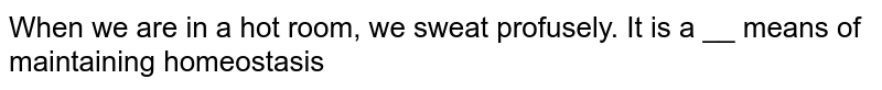 When we are in a hot room, we sweat profusely. It is a __ means of maintaining homeostasis
