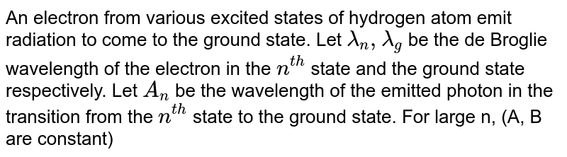 An electron from various excited states of hydrogen atom emit radiation to come to the ground state. Let `lamda_(n),lamda_(g)` be the de Broglie wavelength of the electron in the `n^(th)` state and the ground state respectively. Let `A_(n)` be the wavelength of the emitted photon in the transition from the `n^(th)` state to the ground state. For large n, (A, B are constant)