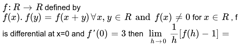 `f:R to R` defined by `f(x).f(y)=f(x+y) forall x,y in R and f(x) ne 0` for `x in R` , f is differential at x=0 and `f'(0)=3` then `lim_(hrarr0) 1/h[f(h)-1]=`