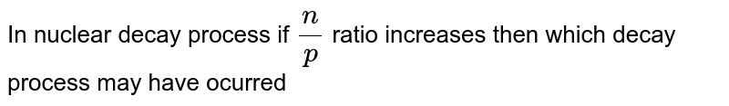 In nuclear decay process if `n/p` ratio increases then which decay process may have ocurred