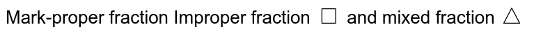 Mark-proper fraction Improper fraction `square`  and mixed fraction`triangle`