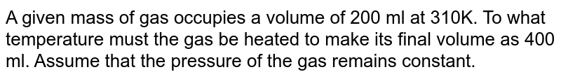 A given mass of gas occupies a volume of 200 ml at 310K. To what temperature must the gas be heated to make its final volume as 400 ml. Assume that the pressure of the gas remains constant.