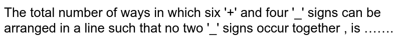 The total number of ways in which six '+' and four '_' signs '_' occur together, is …….