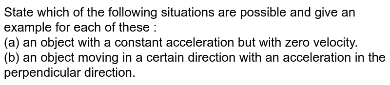 State which of the following situations are possible and give an example for each of these : <br> (a) an object with a constant acceleration but with zero velocity.  <br> (b) an object moving in a certain direction with an acceleration in the perpendicular direction.