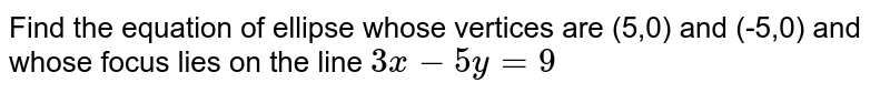 Find the equation of ellipse whose vertices are (5,0) and (-5,0) and whose focus lies on the line `3x-5y=9`